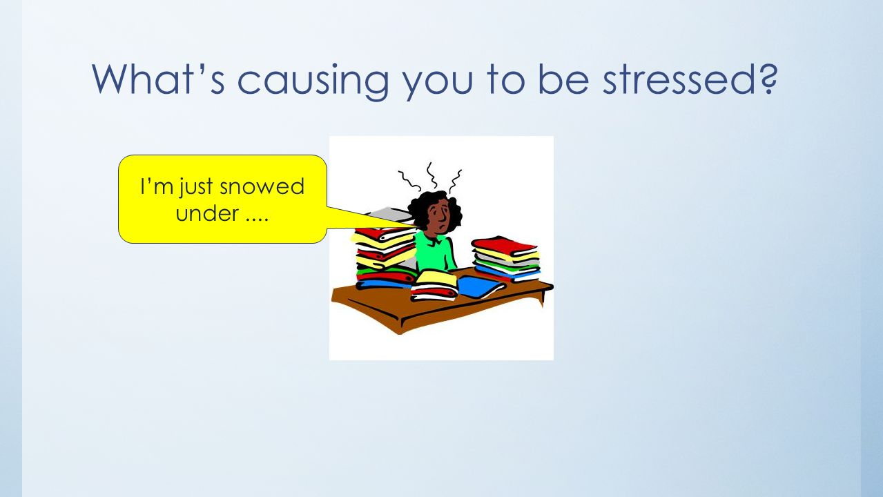 What's causing you to be stressed