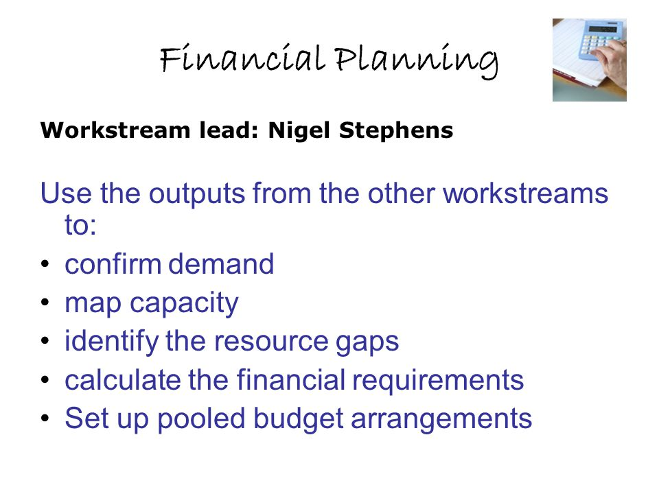 Financial Planning Use the outputs from the other workstreams to: