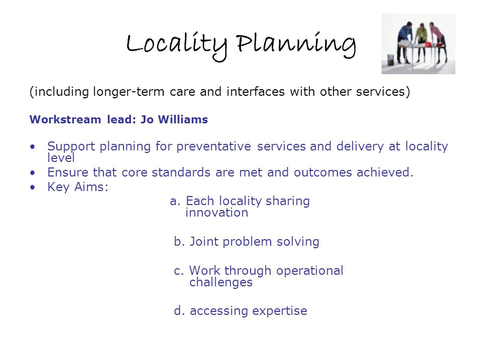 Locality Planning (including longer-term care and interfaces with other services) Workstream lead: Jo Williams.