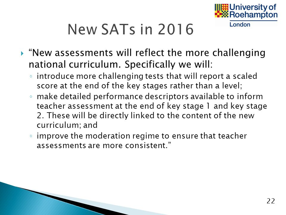 New SATs in 2016 New assessments will reflect the more challenging national curriculum. Specifically we will: