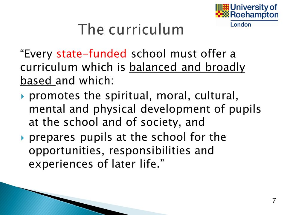 The curriculum Every state-funded school must offer a curriculum which is balanced and broadly based and which: