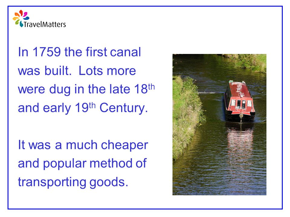 In 1759 the first canal was built. Lots more. were dug in the late 18th. and early 19th Century.