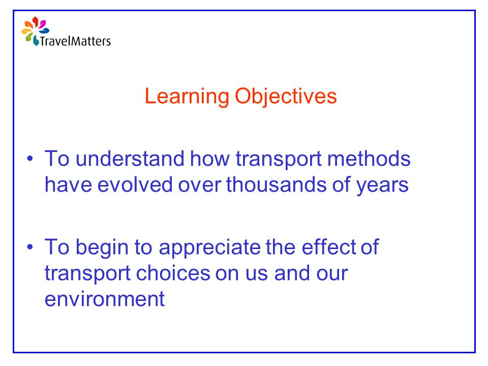 Learning Objectives To understand how transport methods have evolved over thousands of years.