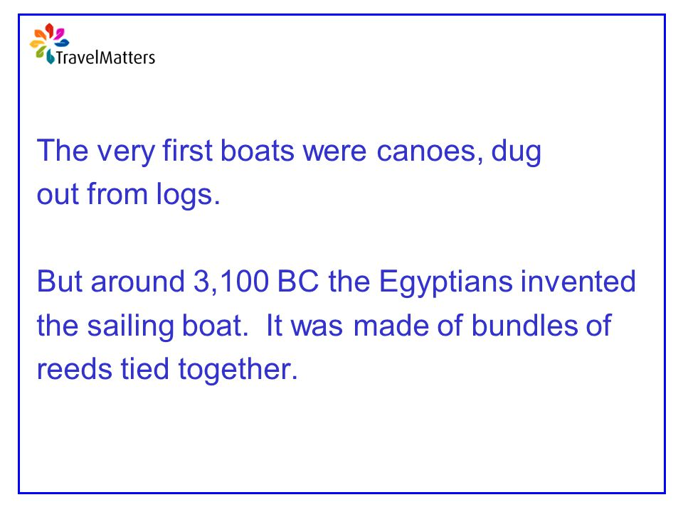 The very first boats were canoes, dug