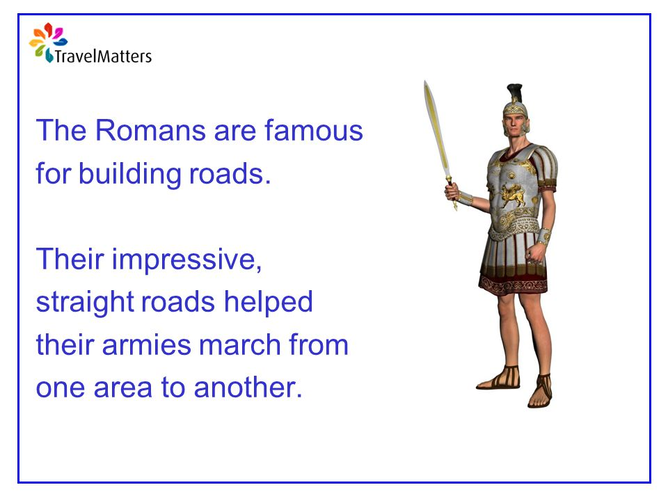 The Romans are famous for building roads. Their impressive, straight roads helped. their armies march from.