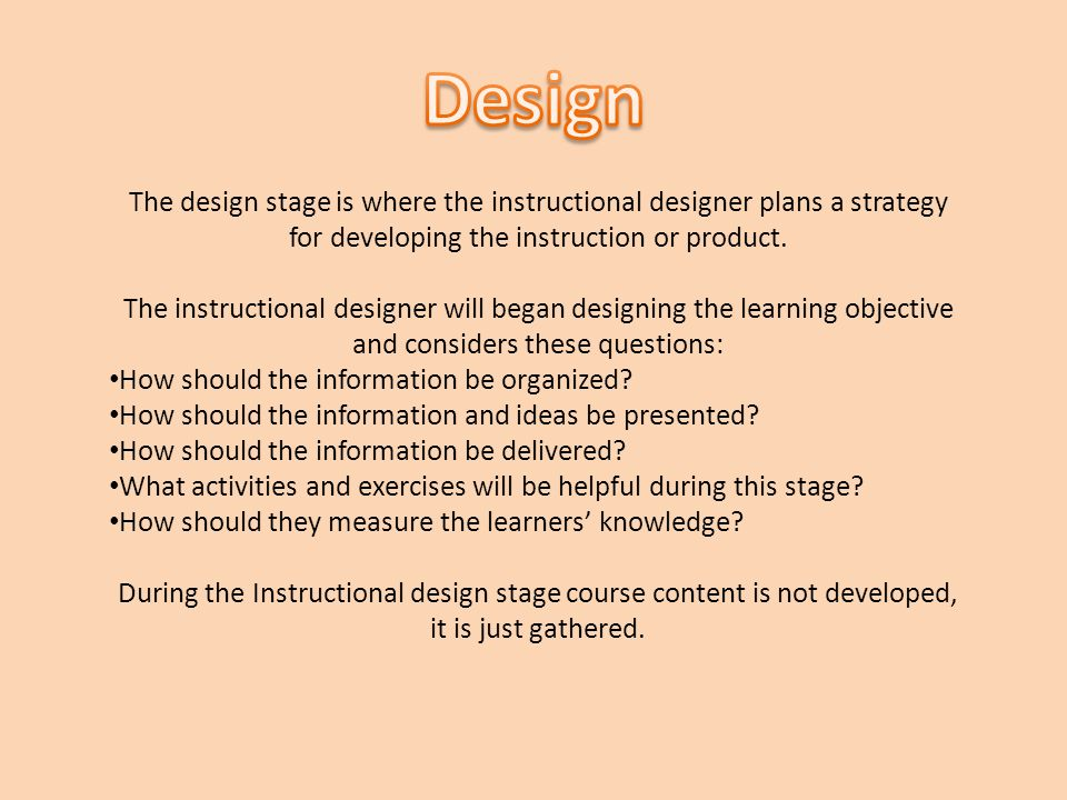 Design The design stage is where the instructional designer plans a strategy for developing the instruction or product.