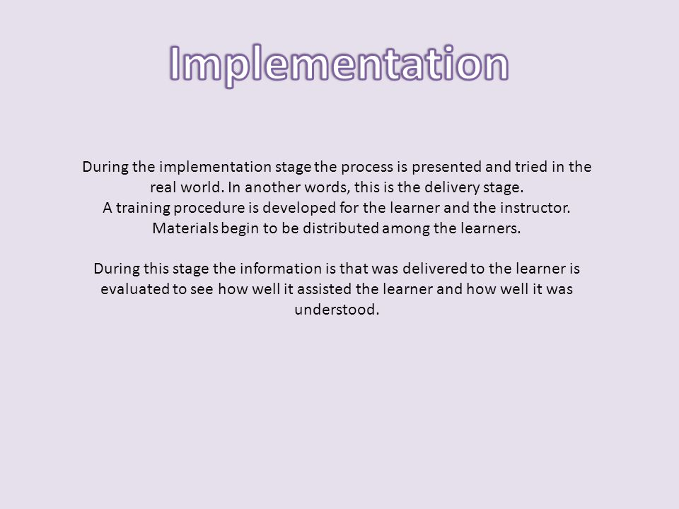 Implementation During the implementation stage the process is presented and tried in the real world. In another words, this is the delivery stage.