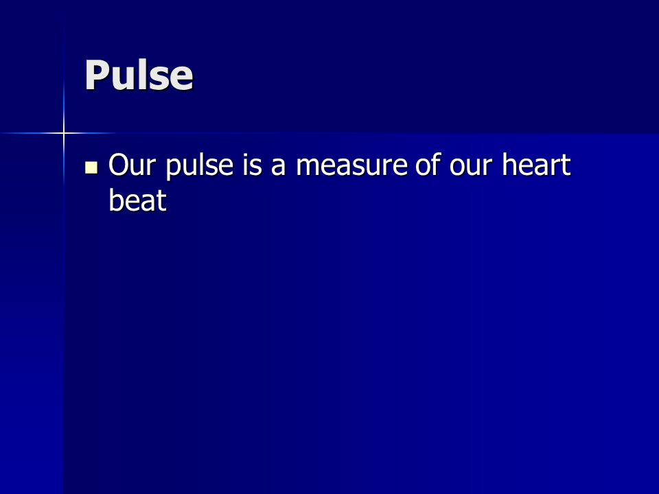 Pulse Our pulse is a measure of our heart beat