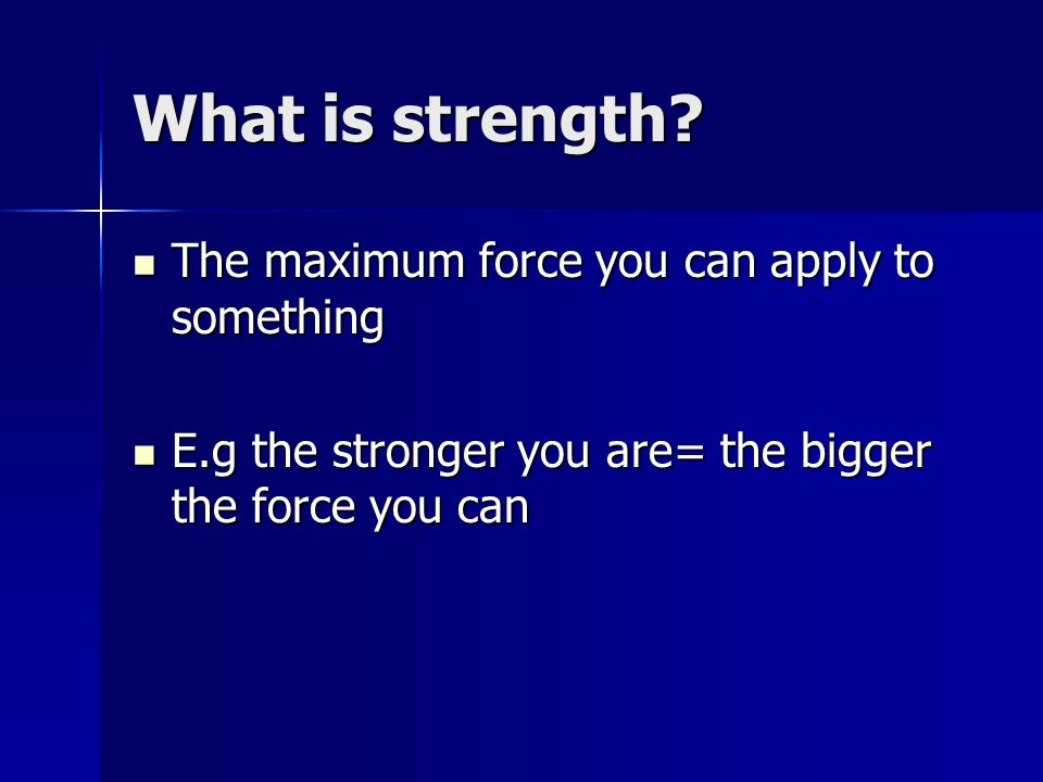 What is strength The maximum force you can apply to something