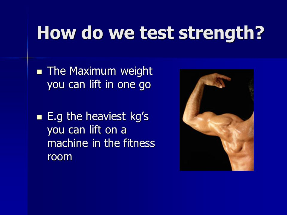 How do we test strength The Maximum weight you can lift in one go
