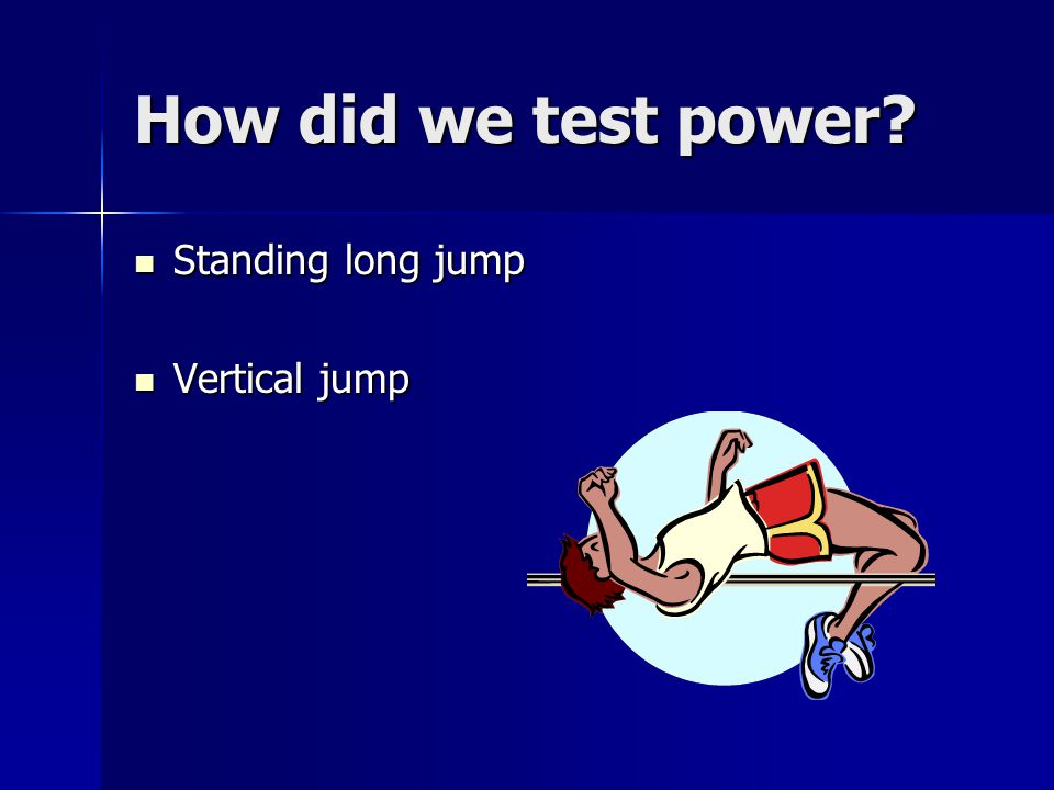 How did we test power Standing long jump Vertical jump