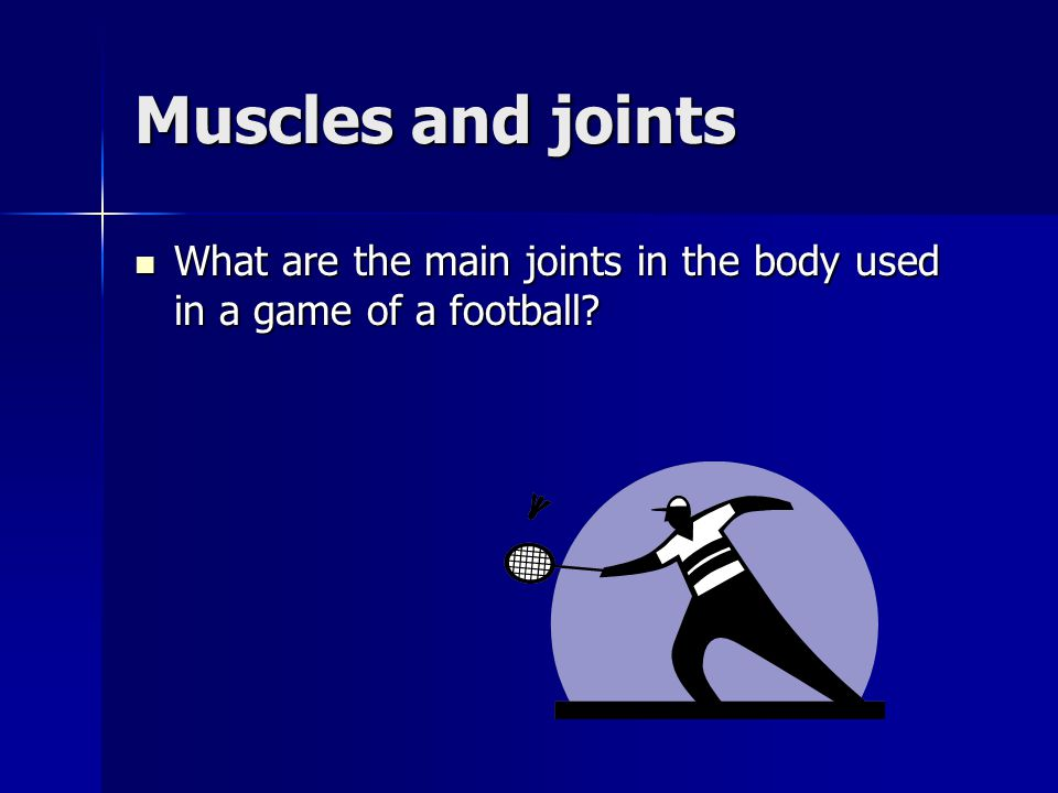 Muscles and joints What are the main joints in the body used in a game of a football