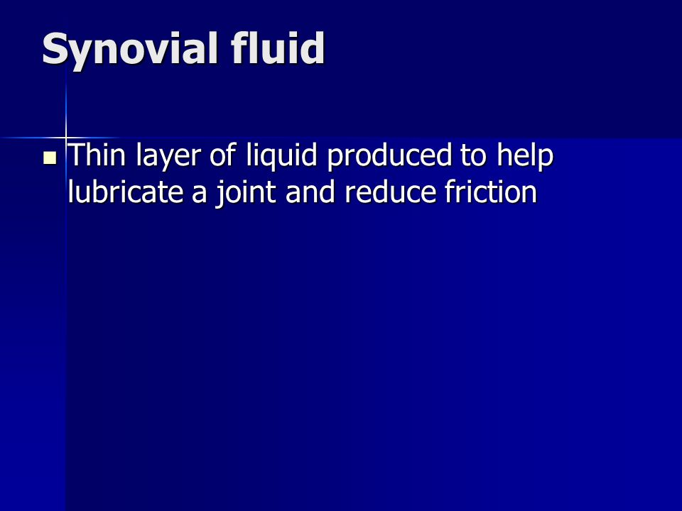 Synovial fluid Thin layer of liquid produced to help lubricate a joint and reduce friction