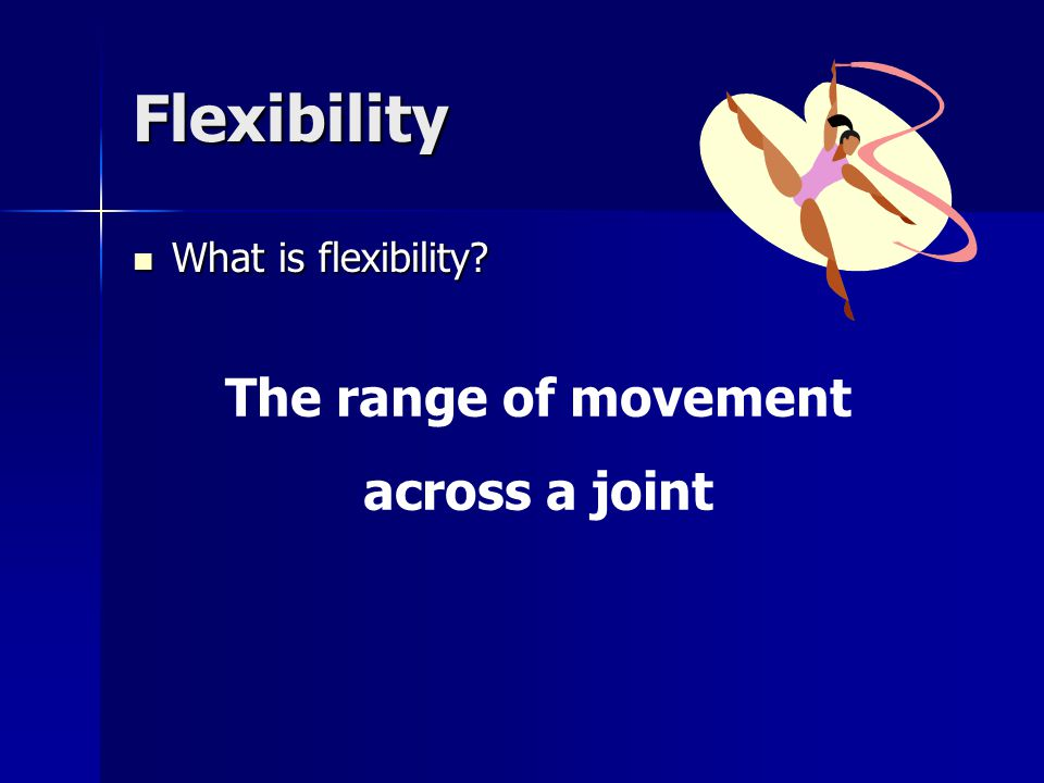 Flexibility What is flexibility The range of movement across a joint