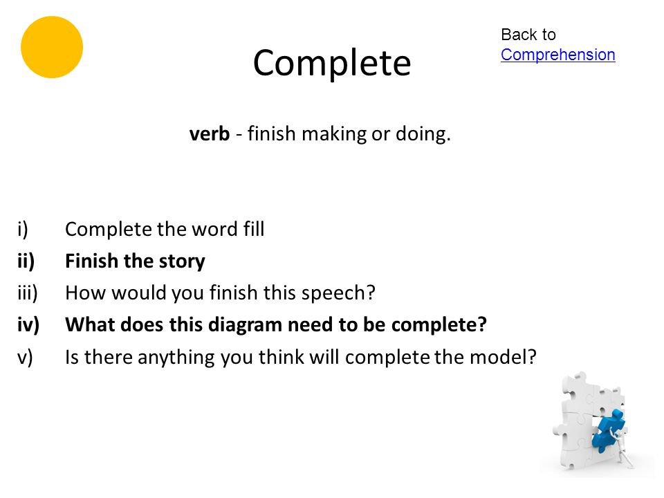 verb - finish making or doing.