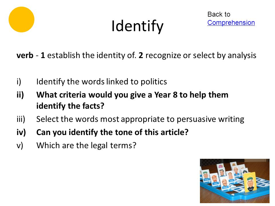 Identify Back to Comprehension. verb - 1 establish the identity of. 2 recognize or select by analysis.