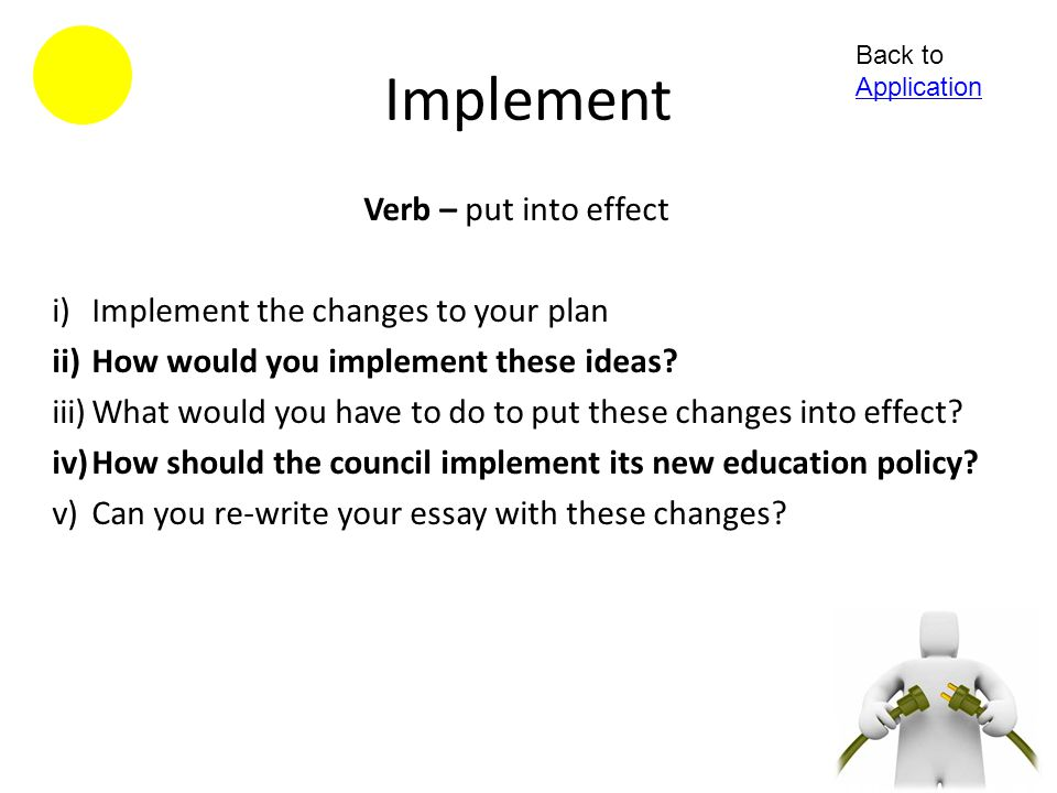 Implement Verb – put into effect Implement the changes to your plan