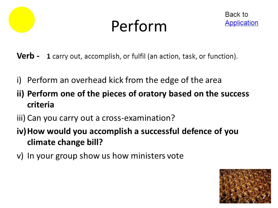 Perform Back to Application. Verb - 1 carry out, accomplish, or fulfil (an action, task, or function).