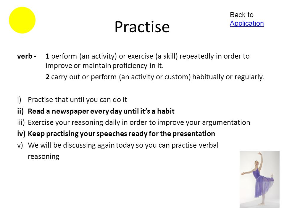 Practise Back to Application. verb - 1 perform (an activity) or exercise (a skill) repeatedly in order to improve or maintain proficiency in it.