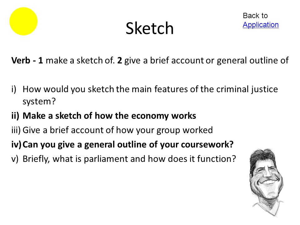 Sketch Back to Application. Verb - 1 make a sketch of. 2 give a brief account or general outline of.