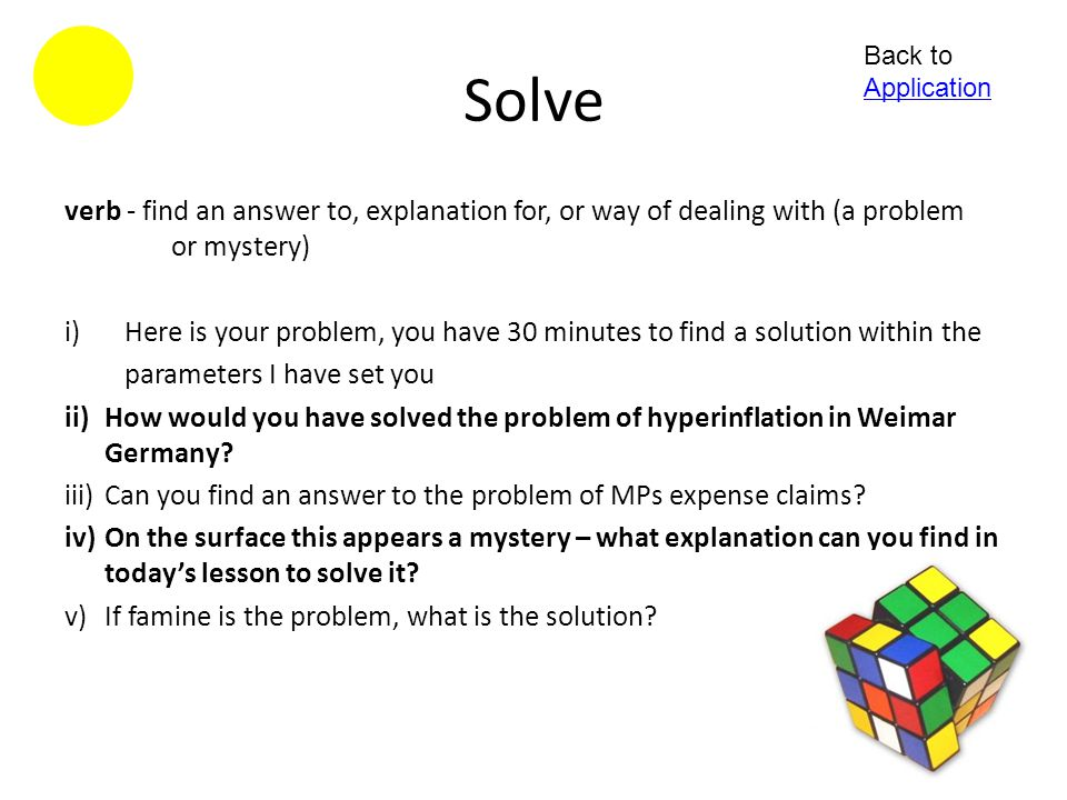 Solve Back to Application. verb - find an answer to, explanation for, or way of dealing with (a problem or mystery)