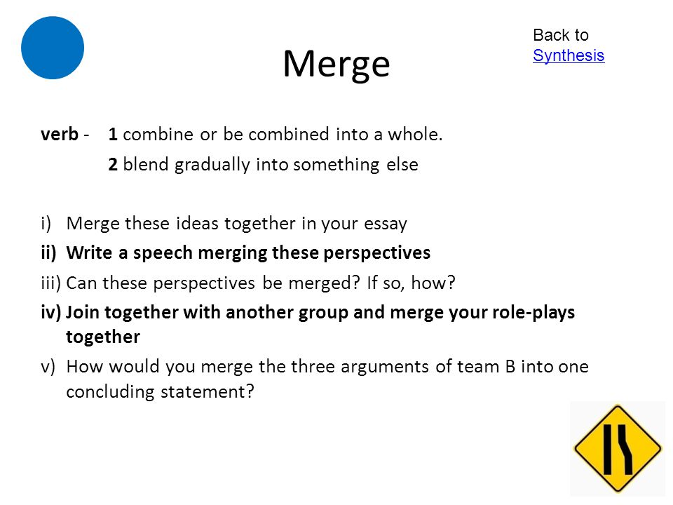Merge verb - 1 combine or be combined into a whole.