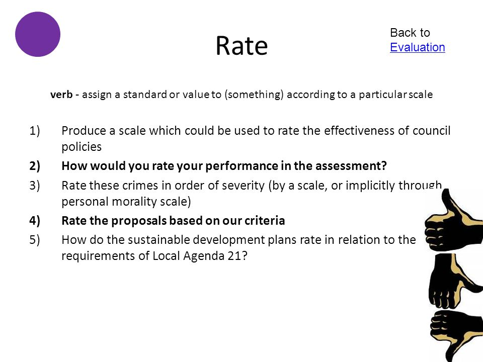 Rate Back to Evaluation. verb - assign a standard or value to (something) according to a particular scale.