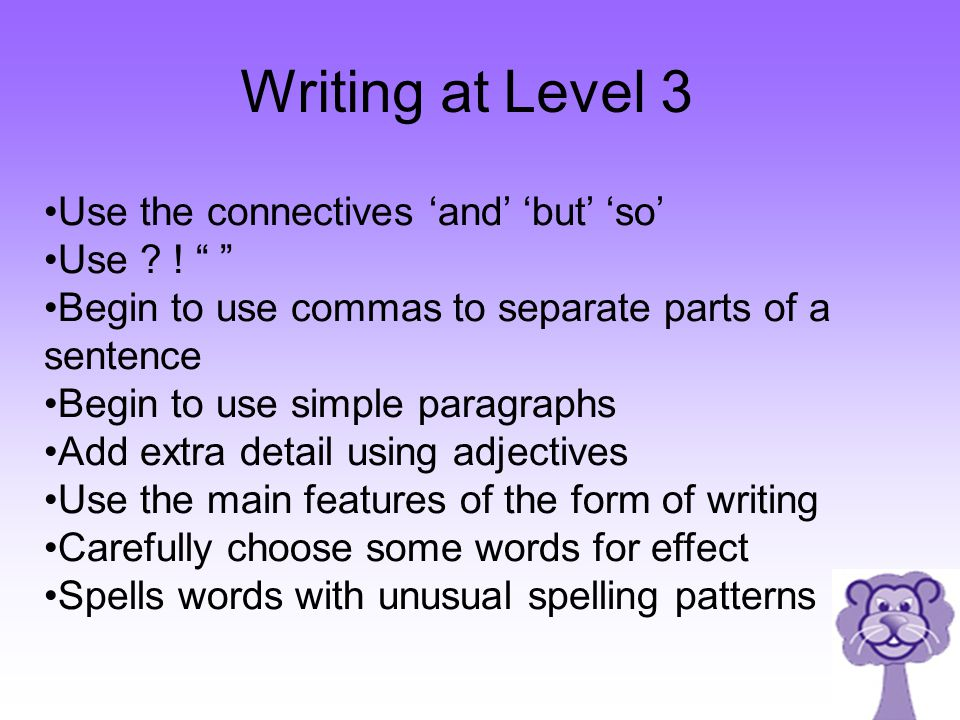 Writing at Level 3 Use the connectives 'and' 'but' 'so' Use !