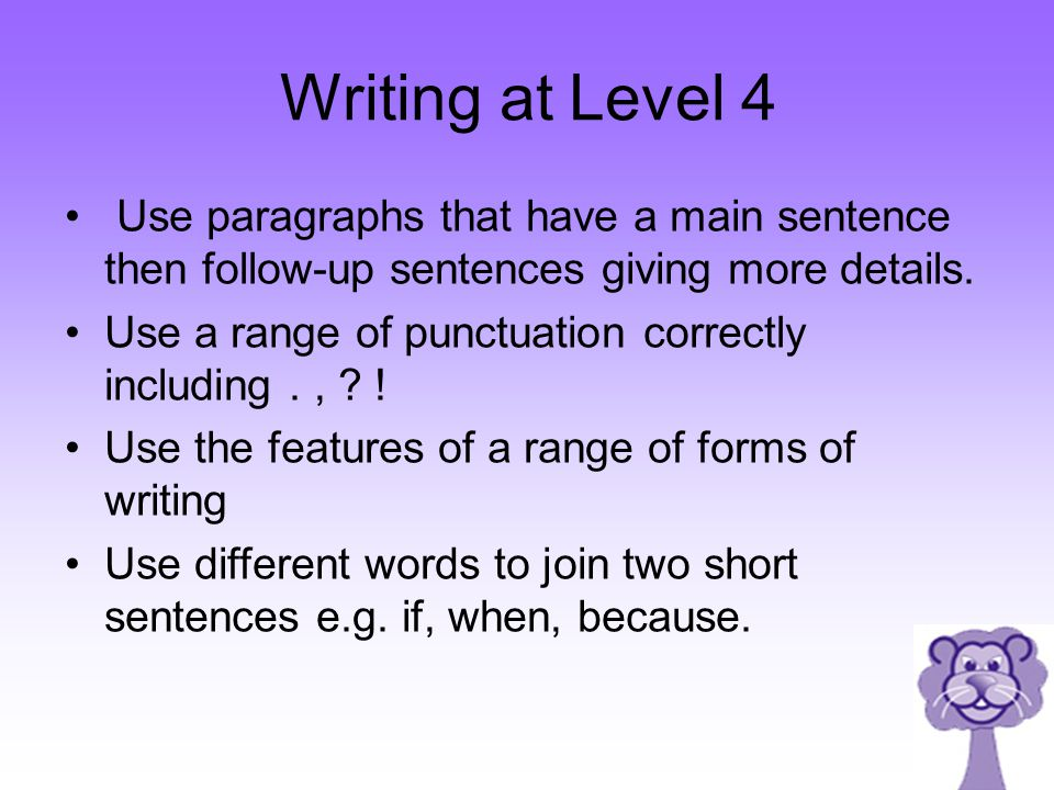 Writing at Level 4 Use paragraphs that have a main sentence then follow-up sentences giving more details.