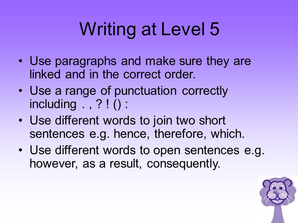 Writing at Level 5 Use paragraphs and make sure they are linked and in the correct order.