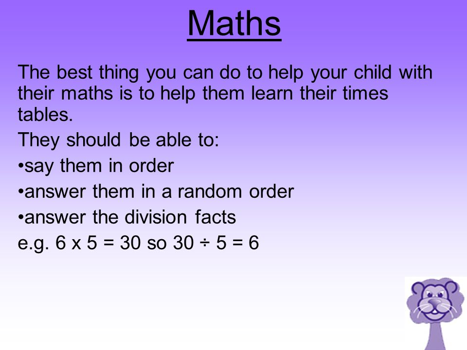 Maths The best thing you can do to help your child with their maths is to help them learn their times tables.
