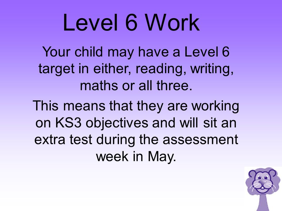 Level 6 Work Your child may have a Level 6 target in either, reading, writing, maths or all three.