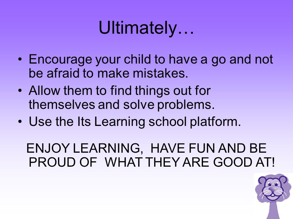 ENJOY LEARNING, HAVE FUN AND BE PROUD OF WHAT THEY ARE GOOD AT!