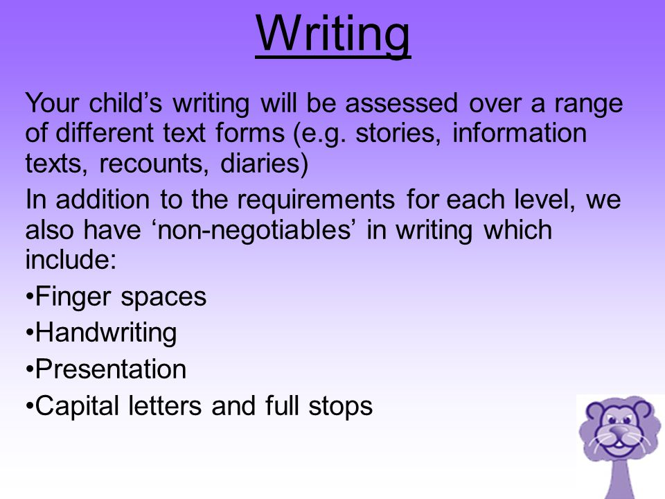 Writing Your child's writing will be assessed over a range of different text forms (e.g. stories, information texts, recounts, diaries)