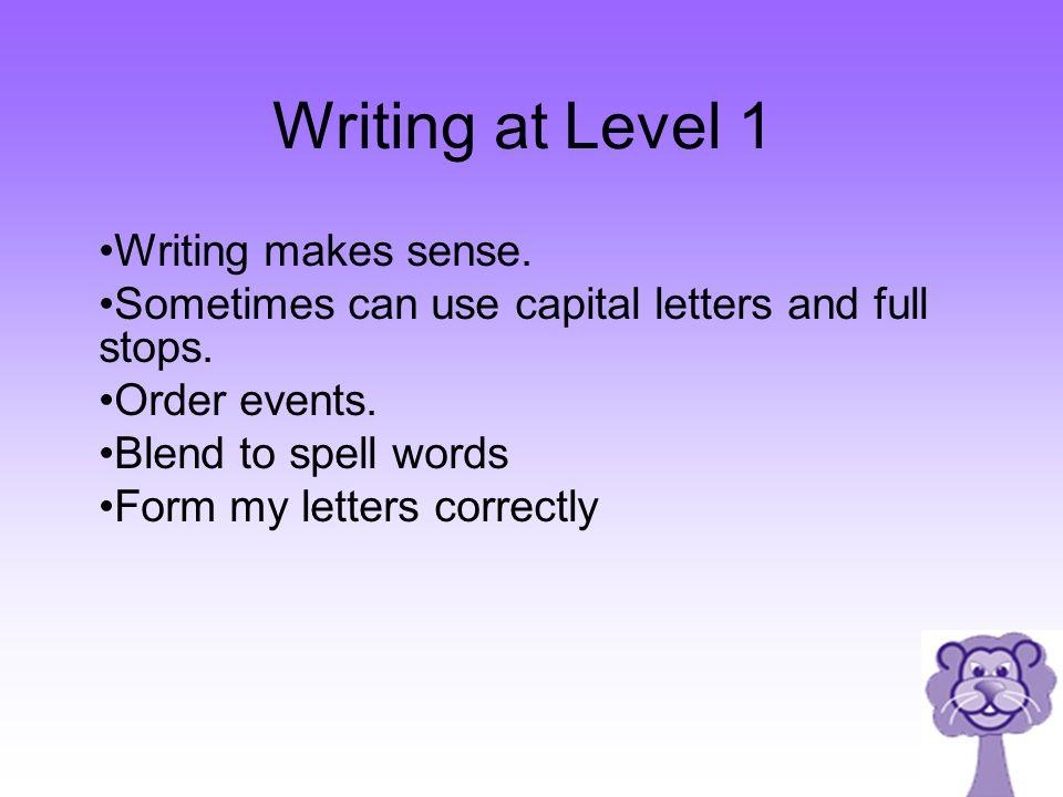 Writing at Level 1 Writing makes sense.