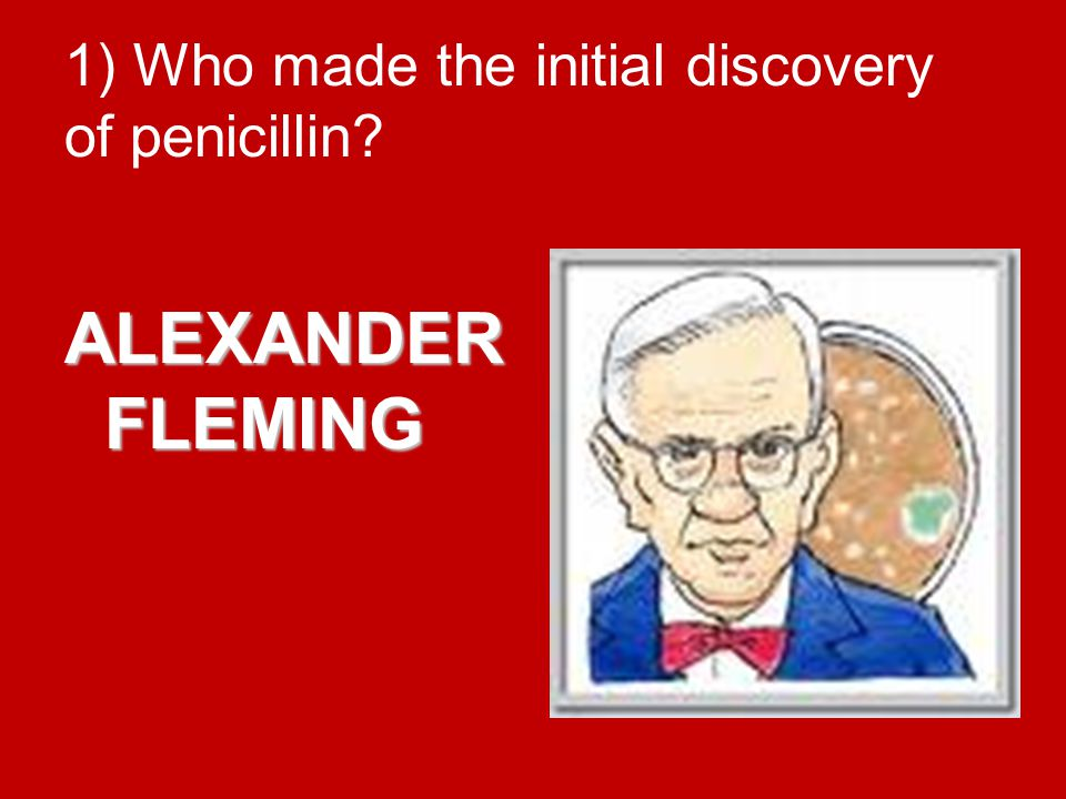 1) Who made the initial discovery of penicillin