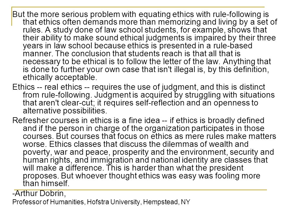 But the more serious problem with equating ethics with rule-following is that ethics often demands more than memorizing and living by a set of rules. A study done of law school students, for example, shows that their ability to make sound ethical judgments is impaired by their three years in law school because ethics is presented in a rule-based manner. The conclusion that students reach is that all that is necessary to be ethical is to follow the letter of the law. Anything that is done to further your own case that isn t illegal is, by this definition, ethically acceptable.
