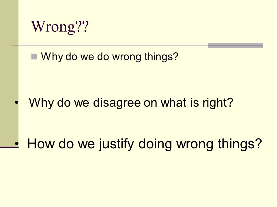 Wrong How do we justify doing wrong things