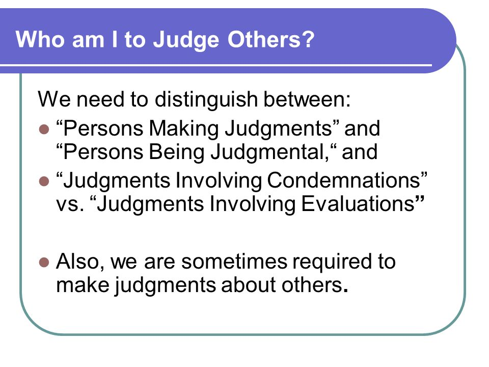Who am I to Judge Others We need to distinguish between: