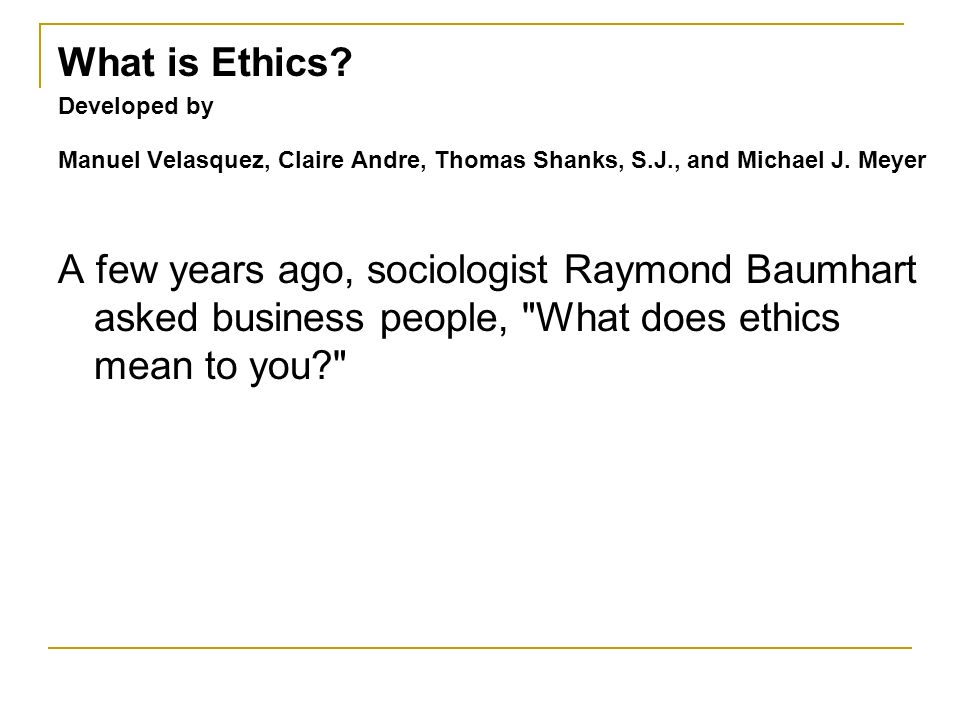 What is Ethics Developed by. Manuel Velasquez, Claire Andre, Thomas Shanks, S.J., and Michael J. Meyer.