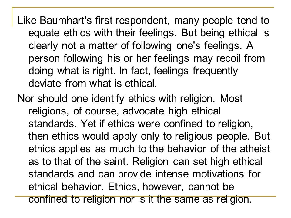 Like Baumhart s first respondent, many people tend to equate ethics with their feelings. But being ethical is clearly not a matter of following one s feelings. A person following his or her feelings may recoil from doing what is right. In fact, feelings frequently deviate from what is ethical.