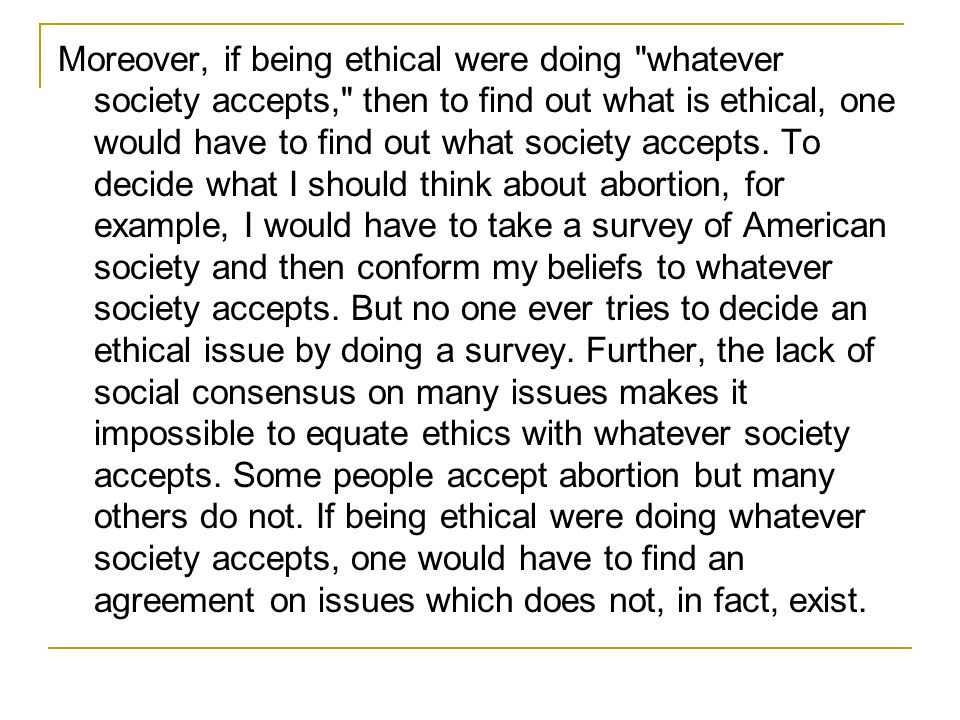 Moreover, if being ethical were doing whatever society accepts, then to find out what is ethical, one would have to find out what society accepts.