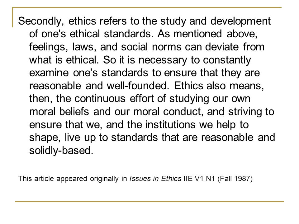 Secondly, ethics refers to the study and development of one s ethical standards. As mentioned above, feelings, laws, and social norms can deviate from what is ethical. So it is necessary to constantly examine one s standards to ensure that they are reasonable and well-founded. Ethics also means, then, the continuous effort of studying our own moral beliefs and our moral conduct, and striving to ensure that we, and the institutions we help to shape, live up to standards that are reasonable and solidly-based.