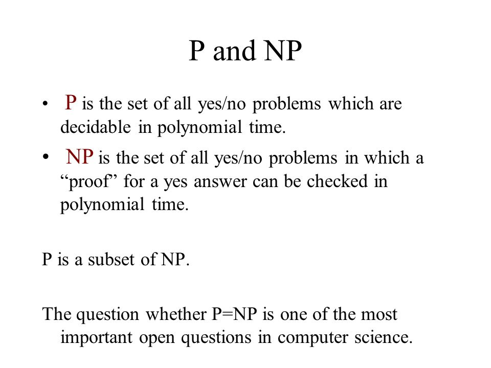P and NP P is the set of all yes/no problems which are decidable in polynomial time.
