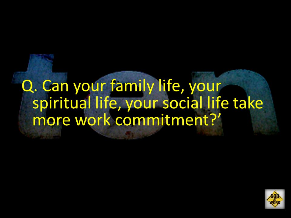 Q. Can your family life, your spiritual life, your social life take more work commitment '