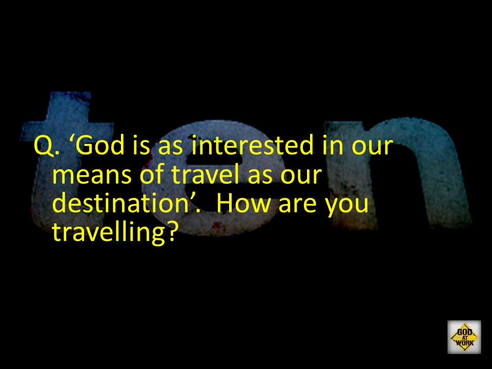 Q. 'God is as interested in our means of travel as our destination'