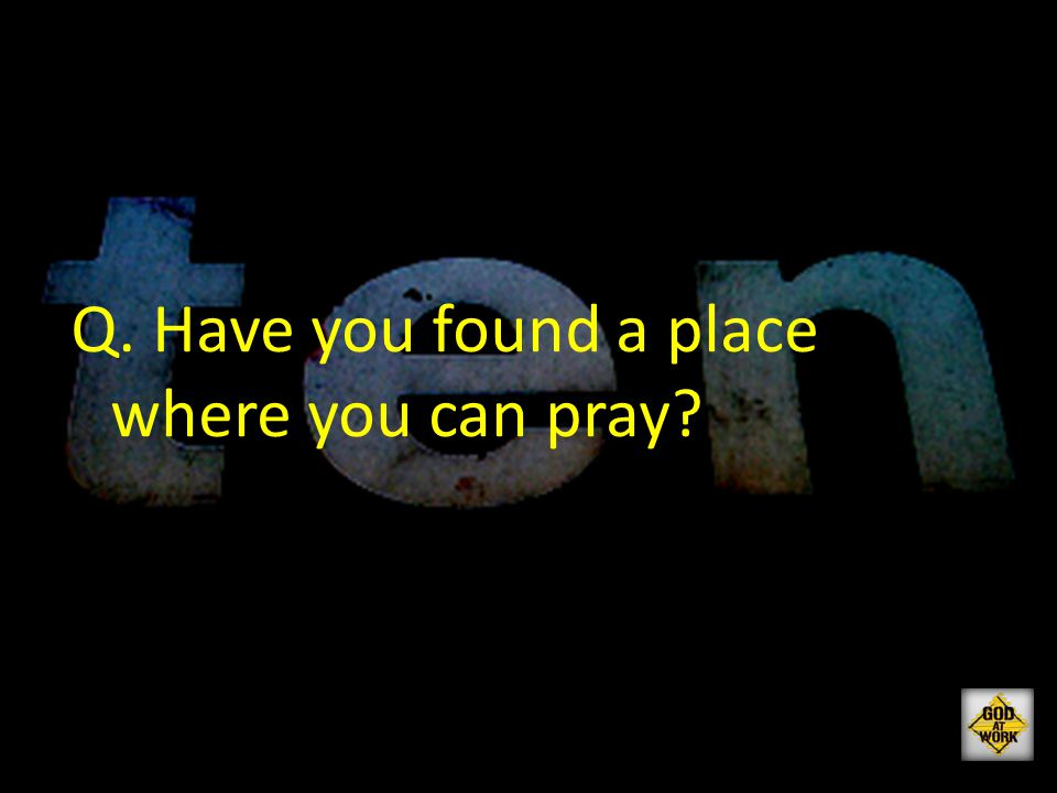 Q. Have you found a place where you can pray