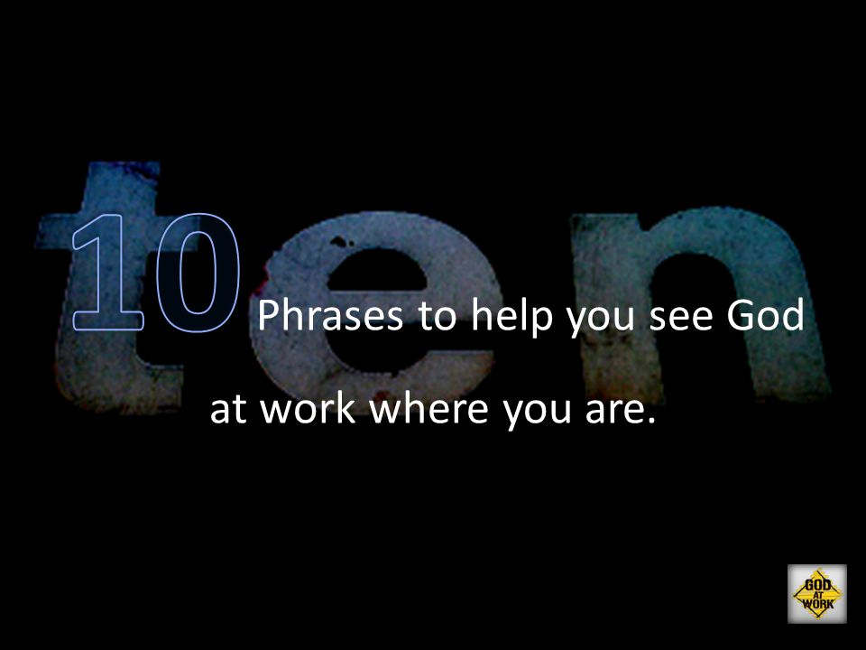 10 Phrases to help you see God at work where you are.