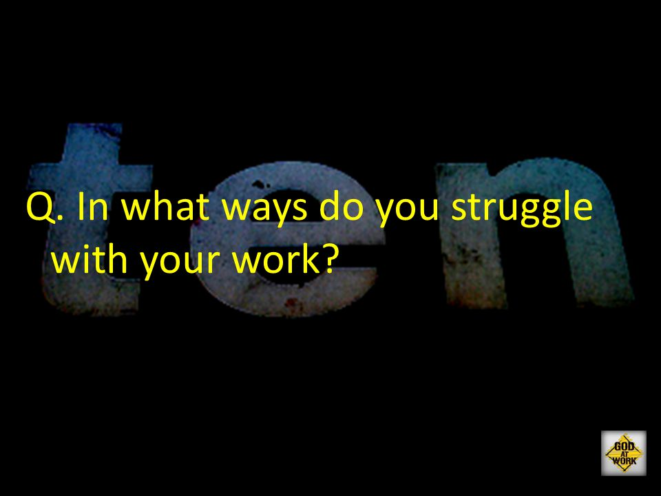Q. In what ways do you struggle with your work