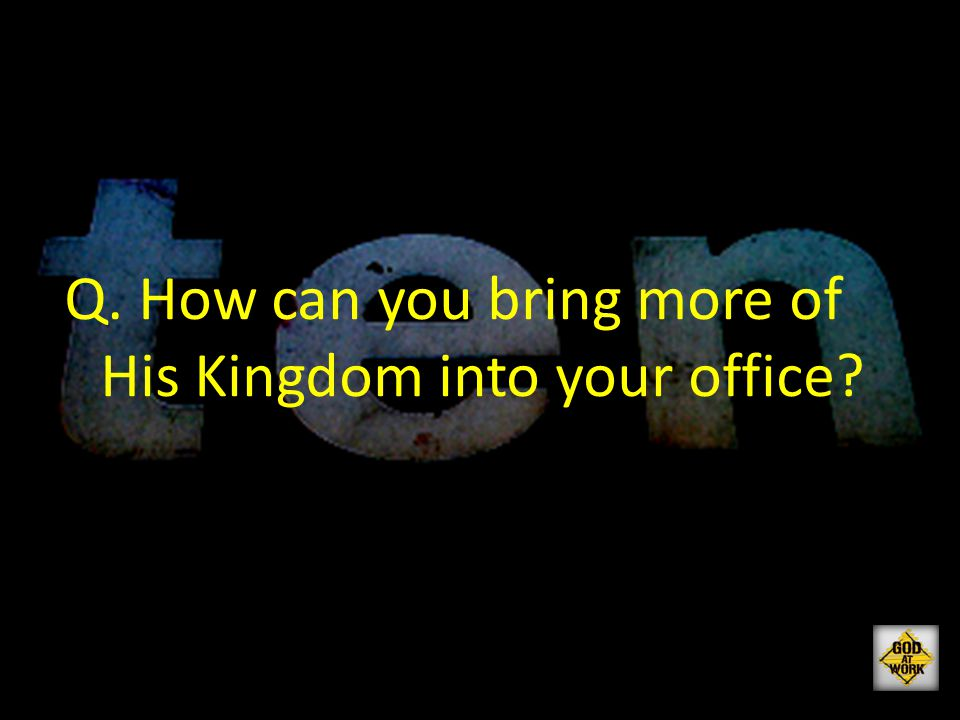 Q. How can you bring more of His Kingdom into your office